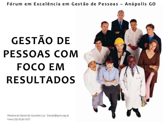 GESTÃO DEPESSOAS COMFOCO EMRESULTADOSPalestra de Daniel de Carvalho Luz - Daniel@aprh.org.brFone (15) 9126 5571Fórum e m E...