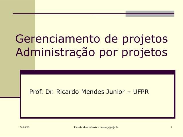 26/08/06 Ricardo Mendes Junior - mendesjr@ufpr.br 1 Gerenciamento de projetos Administração por projetos Prof. Dr. Ricardo...