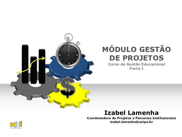 MÓDULO GESTÃO         DE PROJETOS            Curso de Gestão Educacional                      Parte I         Izabel Lamen...