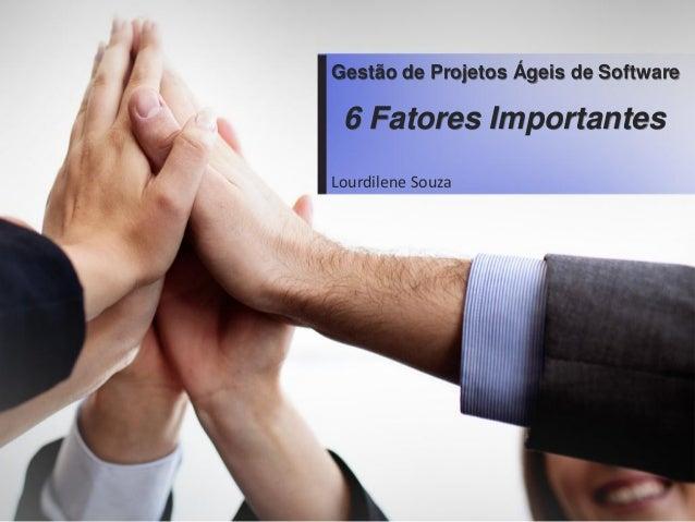 Gestãode ProjetosÁgeisde Software  Lourdilene Souza6 Fatores Importantes