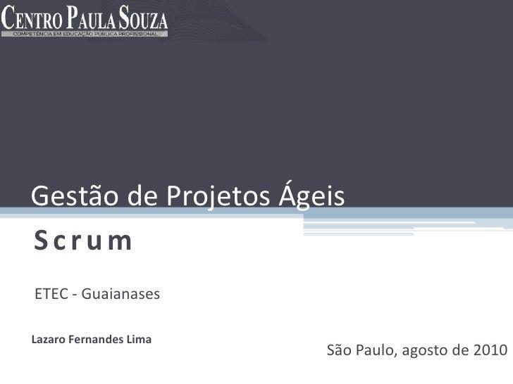 Gestão de Projetos Ágeis Scrum ETEC - Guaianases  Lazaro Fernandes Lima                         São Paulo, agosto de 2010