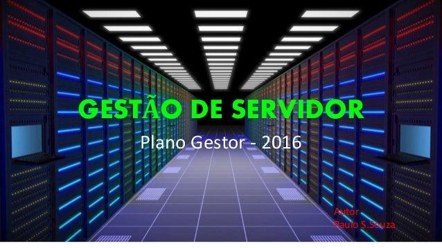 GESTÃO DE SERVIDOR Plano Gestor - 2016 Autor Paulo S.Souza