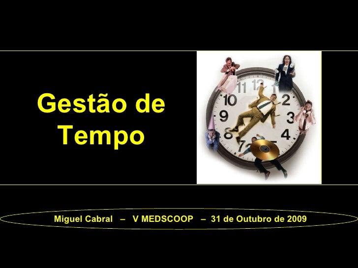 Gestão de Tempo Miguel Cabral  –  V MEDSCOOP  –  31 de Outubro de 2009