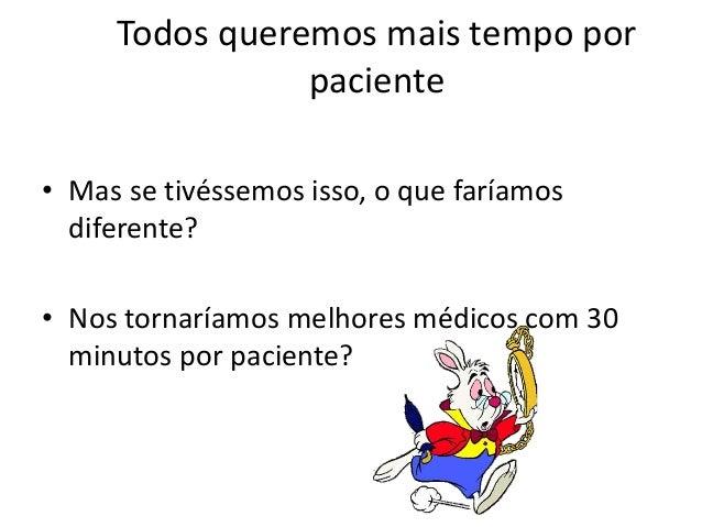 Todos queremos mais tempo por  paciente  • Mas se tivéssemos isso, o que faríamos  diferente?  • Nos tornaríamos melhores ...