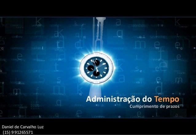 Administração do Tempo Cumprimento de prazos Daniel de Carvalho Luz (15) 9 91265571