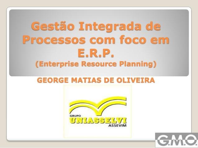 Gestão Integrada de Processos com foco em E.R.P. (Enterprise Resource Planning) GEORGE MATIAS DE OLIVEIRA