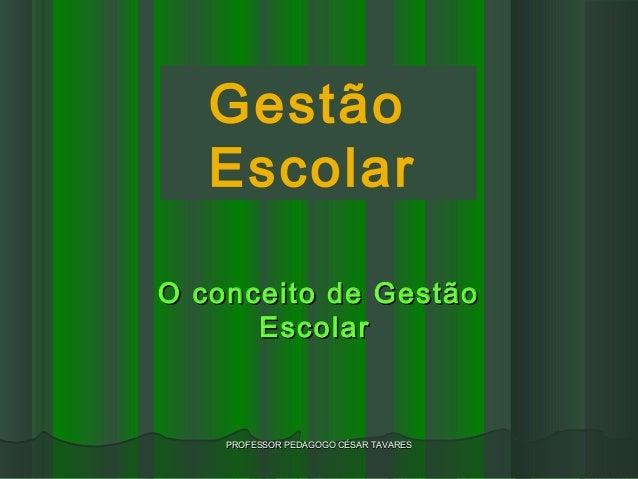 Gestão   EscolarO conceito de Gestão      Escolar    PROFESSOR PEDAGOGO CÉSAR TAVARES
