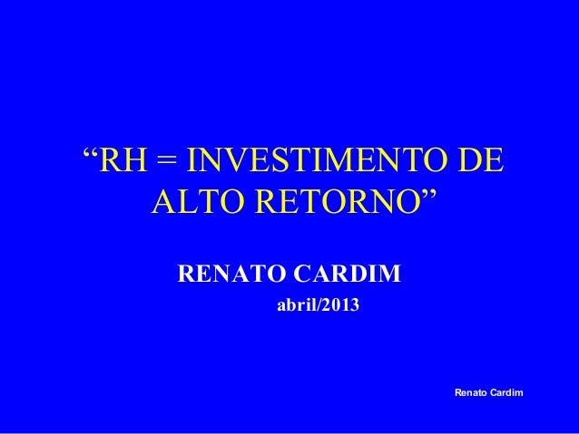 """""""RH = INVESTIMENTO DE ALTO RETORNO"""" RENATO CARDIM abril/2013  Renato Cardim"""