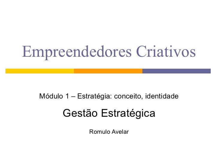 Empreendedores Criativos Módulo 1 – Estratégia: conceito, identidade Gestão Estratégica Romulo Avelar
