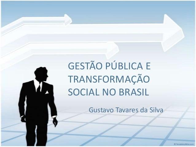 GESTÃO PÚBLICA E TRANSFORMAÇÃO SOCIAL NO BRASIL Gustavo Tavares da Silva