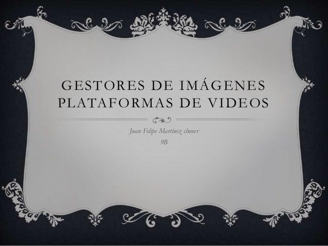 GESTORES DE IMÁGENES  PLATAFORMAS DE VIDEOS  Juan Felipe Martínez choner  9B
