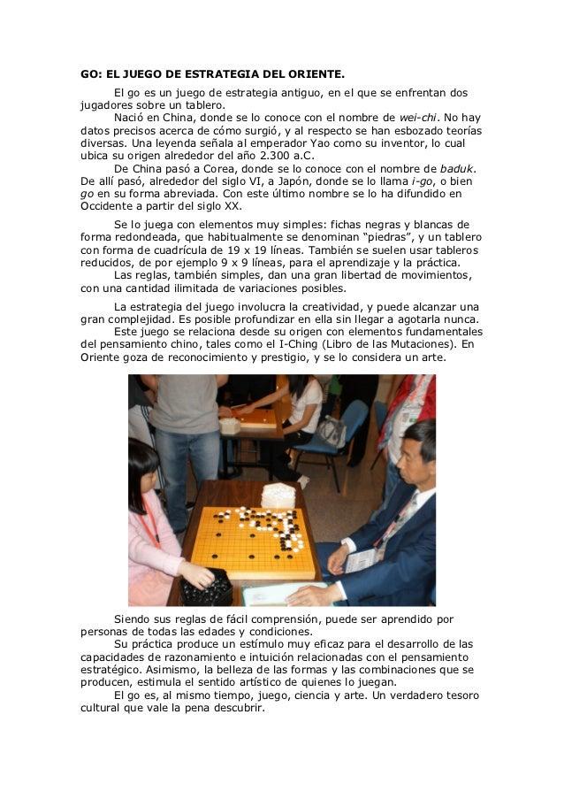 GO: EL JUEGO DE ESTRATEGIA DEL ORIENTE.       El go es un juego de estrategia antiguo, en el que se enfrentan dosjugadores...