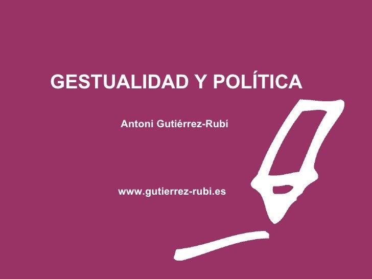 <ul><li>  GESTUALIDAD Y POLÍTICA </li></ul><ul><li>  </li></ul><ul><li>  Antoni Gutiérrez-Rubí   </li></ul><ul><li>  </li>...