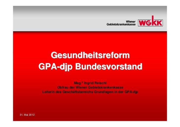 Gesundheitsreform               GPA-djp Bundesvorstand                                  Mag.a Ingrid Reischl              ...