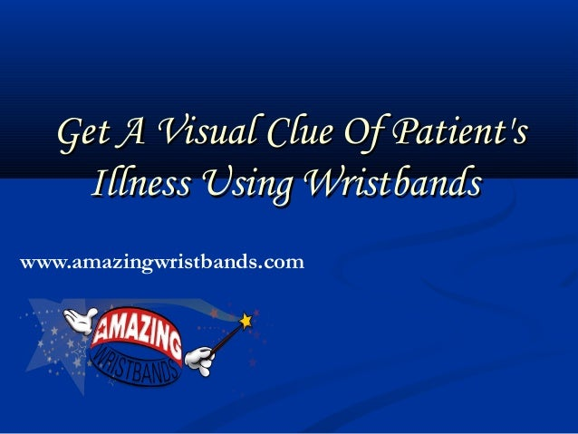 Get A Visual Clue Of Patient'sGet A Visual Clue Of Patient's Illness Using WristbandsIllness Using Wristbands www.amazingw...