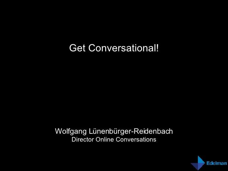 Get Conversational! Wolfgang Lünenbürger-Reidenbach Director Online Conversations