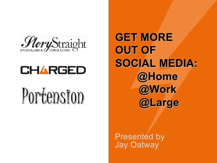 Presented by  Jay Oatway GET MORE  OUT OF  SOCIAL MEDIA: @Home  @Work  @Large