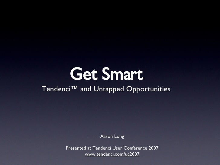 Get Smart <ul><li>Tendenci™ and Untapped Opportunities </li></ul>Aaron Long Presented at Tendenci User Conference 2007 www...