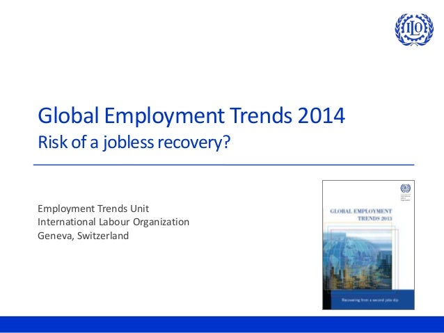 Global Employment Trends 2014 Risk of a jobless recovery? Employment Trends Unit International Labour Organization Geneva,...