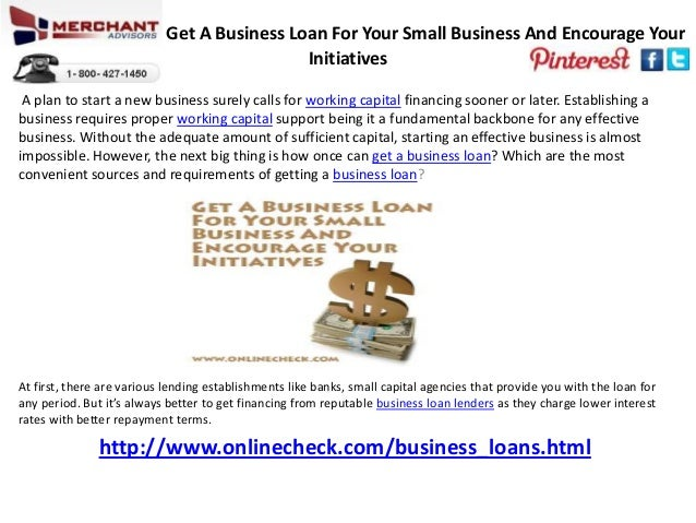 Get A Business Loan For Your Small Business And Encourage YourInitiativesA plan to start a new business surely calls for w...