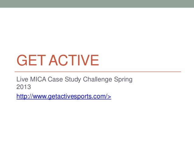 GET ACTIVELive MICA Case Study Challenge Spring2013http://www.getactivesports.com/>