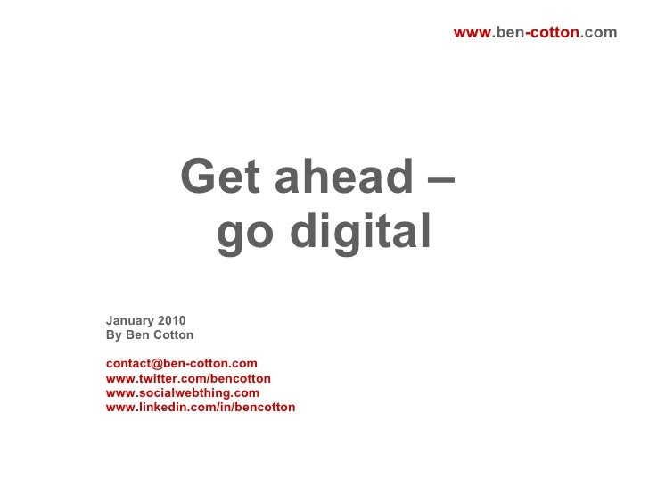 Get ahead –  go digital January 2010 By Ben Cotton [email_address] www.twitter.com/bencotton www.socialwebthing.com www.li...