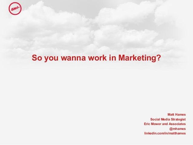 So you wanna work in Marketing? Matt Hames Social Media Strategist Eric Mower and Associates @mhames linkedin.com/in/matth...