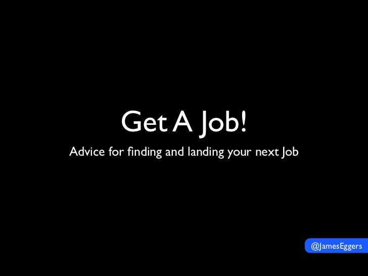 Get A Job!Advice for finding and landing your next Job                                              @JamesEggers