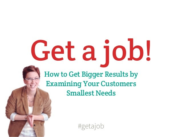 Get a job! How to Get Bigger Results by Examining Your Customers       Smallest Needs           #getajob