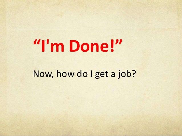 """Im Done!""Now, how do I get a job?"