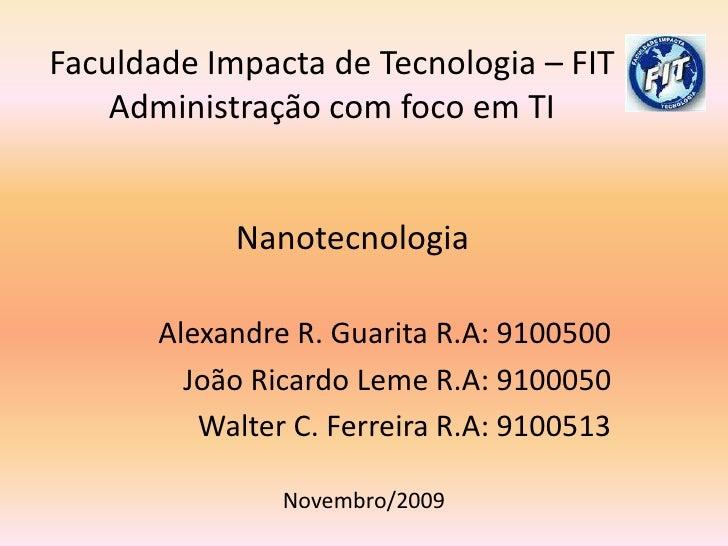 Faculdade Impacta de Tecnologia – FIT Administração com foco em TI     Nanotecnologia<br />Alexandre R. Guarita R.A: 91005...