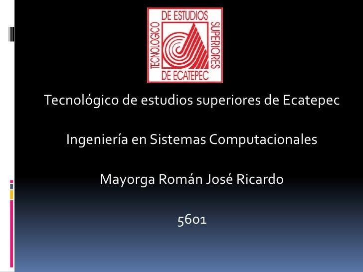 Tecnológico de estudios superiores de Ecatepec <br />Ingeniería en Sistemas Computacionales <br />Mayorga Román José Ricar...