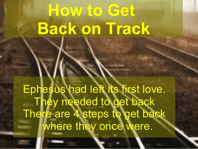 How to Get Back on Track  Ephesus had left its first love. They needed to get back There are 4 steps to get back where the...