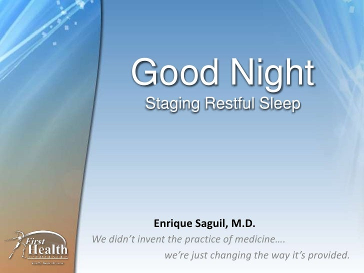 Good Night            Staging Restful Sleep             Enrique Saguil, M.D.We didn't invent the practice of medicine….   ...