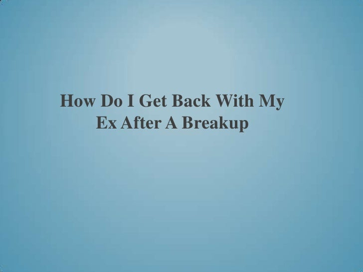 How Do I Get Back With My Ex After A Breakup