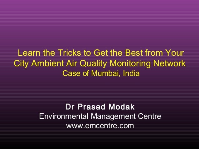 Learn the Tricks to Get the Best from YourCity Ambient Air Quality Monitoring NetworkCase of Mumbai, IndiaDr Prasad ModakE...