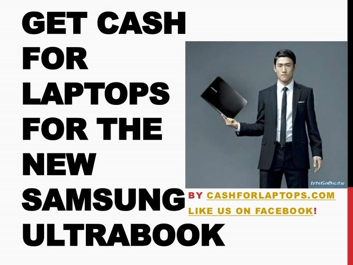 GET CASHFORLAPTOPSFOR THENEWSAMSUNGBY CASHFORLAPTOPS.COM       LIKE US ON FACEBOOK!ULTRABOOK