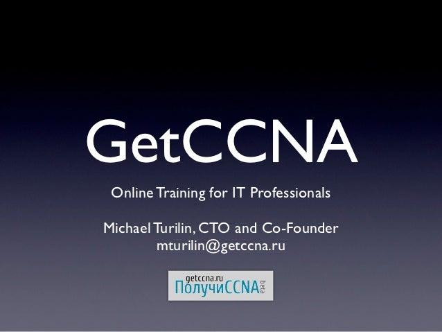 GetCCNA Online Training for IT ProfessionalsMichael Turilin, CTO and Co-Founder        mturilin@getccna.ru