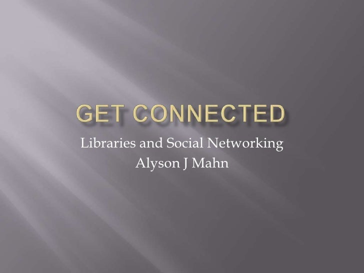 Get Connected<br />Libraries and Social Networking<br />Alyson J Mahn<br />