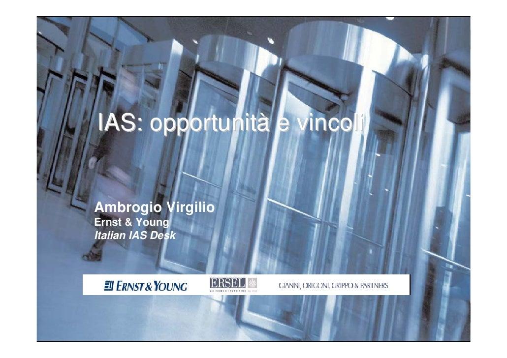 IAS: opportunità e vincoli           Ambrogio Virgilio         Ernst & Young         Italian IAS Desk     TORINO, 29 MARZO...