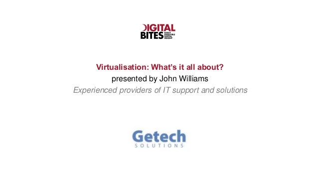 Virtualisation: What's it all about?          presented by John WilliamsExperienced providers of IT support and solutions