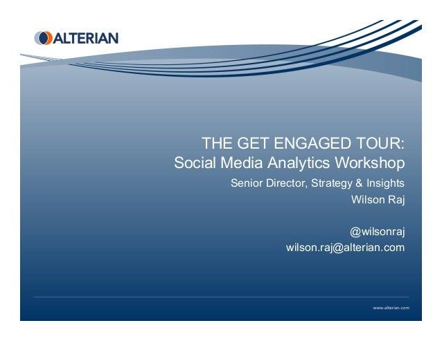 THE GET ENGAGED TOUR: Social Media Analytics Workshop Senior Director, Strategy & Insights Wilson Raj @wilsonraj wilson.ra...