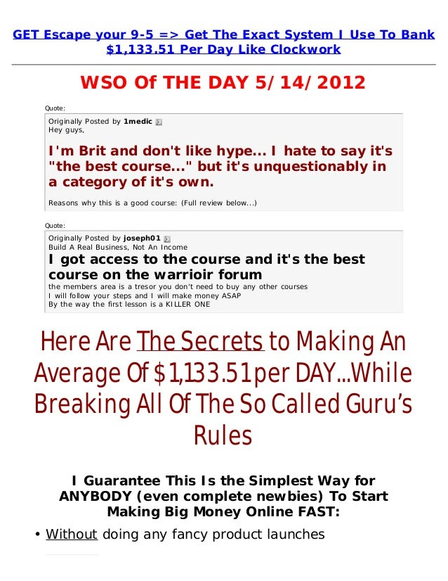 GET Escape your 9-5 => Get The Exact System I Use To Bank$1,133.51 Per Day Like ClockworkWSO Of THE DAY 5/14/2012Quote:Ori...