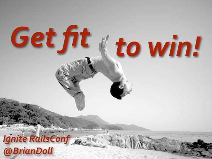 Get  fit to  win!   Ignite  RailsConf @BrianDoll
