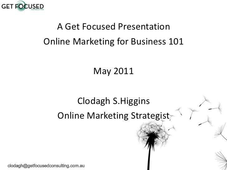 <ul><li>A Get Focused Presentation </li></ul><ul><li>Online Marketing for Business 101 </li></ul><ul><li>May 2011 </li></u...