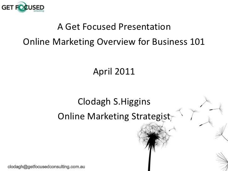 <ul><li>A Get Focused Presentation </li></ul><ul><li>Online Marketing Overview for Business 101 </li></ul><ul><li>April 20...