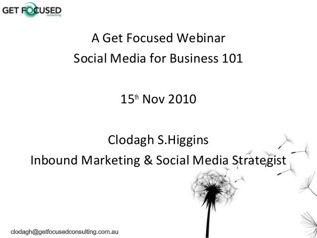 1 A Get Focused Webinar Social Media for Business 101 15th Nov 2010 Clodagh S.Higgins Inbound Marketing & Social Media Str...