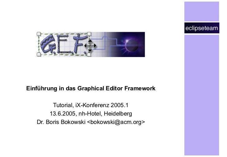 Einführung in das Graphical Editor Framework Tutorial, iX-Konferenz 2005.1 13.6.2005, nh-Hotel, Heidelberg Dr. Boris Bokow...