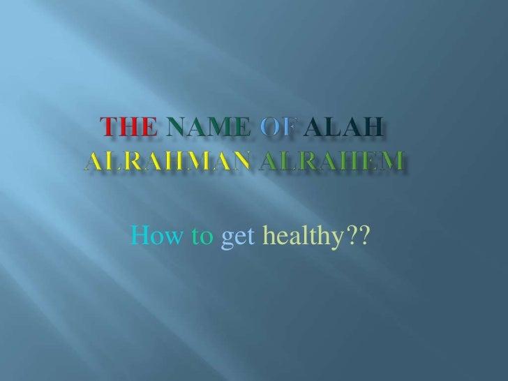 Thenameof alahalrahmanalrahem  <br />Howtogethealthy??<br />