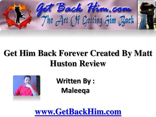 Get Him Back Forever Created By Matt Huston Review Written By : Maleeqa www.GetBackHim.com